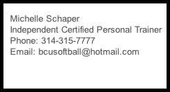Michelle Schaper    Independent Certified Personal Trainer    Phone: 314-315-7777    Email: bcusoftball@hotmail.com