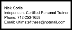 Nick Sorlie    Independent Certified Personal Trainer    Phone: 712-253-1658    Email: ultimatefitness@hotmail.com